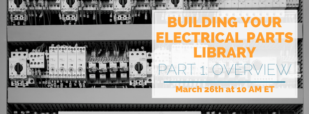 Register for our webinar, Building Your Electrical Parts Library Part 1: Overview