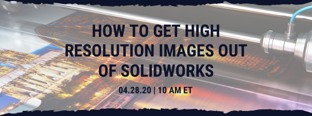Register for our webinar, How to Get High Resolution Images Out of SOLIDWORKS