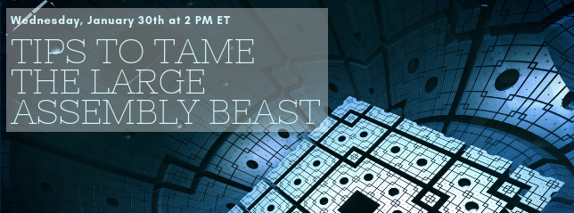 Register for our webinar, Tips to Tame the Large Assembly Beast